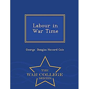 Labour in War Time - War College Series by George Douglas Howard Cole