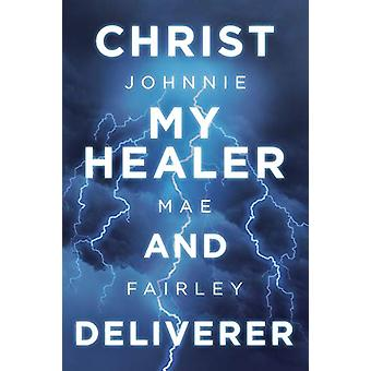 Christ My Healer and Deliverer by Johnnie Mae Fairley - 9781489722997