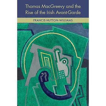 Thomas MacGreevy and the Rise of the Irish AvantGarde by Francis HuttonWilliams