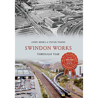 Swindon Works Through Time by Andy Binks - Peter Timms - 978144564261