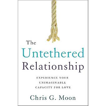 The Untethered Relationship - Experience Your Unimaginable Capacity fo