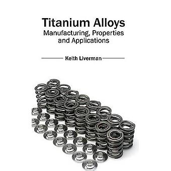 Titanium Alloys Manufacturing Properties and Applications by Liverman & Keith