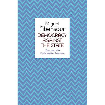 Democracy Against the State - Marx and the Machiavellian Movement by M