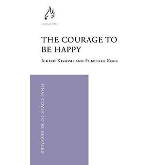 Courage to be Happy by Fumitake Koga