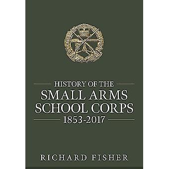 History of the Small Arms School Corps 18532017 by Richard Fisher