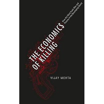 The Economics of Killing How the West Fuels War and Poverty in the Developing World by Mehta & Vijay
