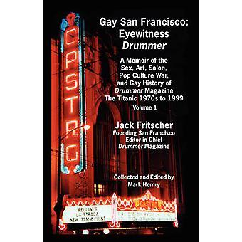 Gay San Francisco Eyewitness Drummer Vol. 1  A Memoir of the Sex Art Salon Pop Culture War and Gay History of Drummer Magazine The by Fritscher & Jack
