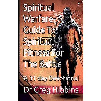 Spiritual WarfareA Guide To Spiritual Fitness For the Battle A 31 Day Devotional by Hibbins & Greg