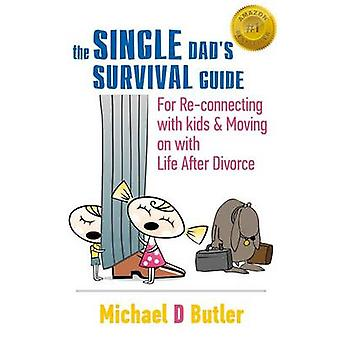 Single Dads Survival Guide  For ReConnecting with Your Kids  Moving on with Life After Divorce The Single Parents Survival Guide Book 1 by Butler & Michael D.