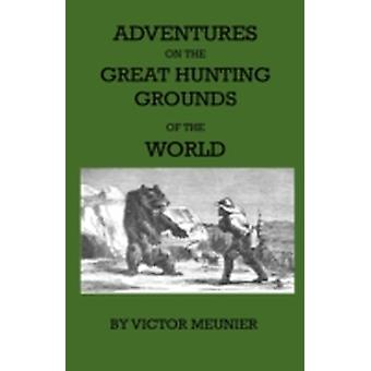 Aventures On The Great Hunting Grounds Of The World by Meunier & Victor