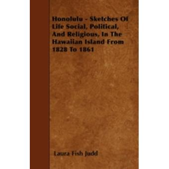 Honolulu  Sketches Of Life Social Political And Religious In The Hawaiian Island From 1828 To 1861 by Judd & Laura Fish