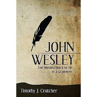 John Wesley Une introduction  sa vie et  sa pense by Timothy J. &  Crutcher
