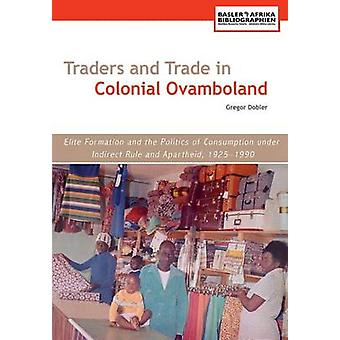 Traders and Trade in Colonial Ovamboland 19251990. Elite Formation and the Politics of Consumption Under Indirect Rule and Apartheid by Dobler & Gregor