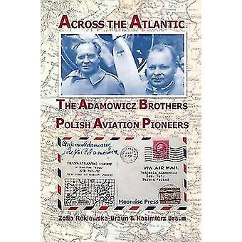 Across the Atlantic The Adamowicz Brothers Polish Aviation Pioneers by ReklewskaBraun & Zofia