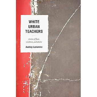 White Urban Teachers Stories of Fear Violence and Desire by Lensmire & Audrey