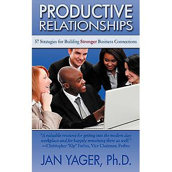 Productive Relationships 57 Strategies for Building Stronger Business Connections by Yager & Jan