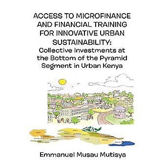 Access to Microfinance and Financial Training for Innovative Urban Sustainability.  Collective Investments at the Bottom of the Pyramid Segment in Urban Kenya by Mutisya & Emmanuel Musau
