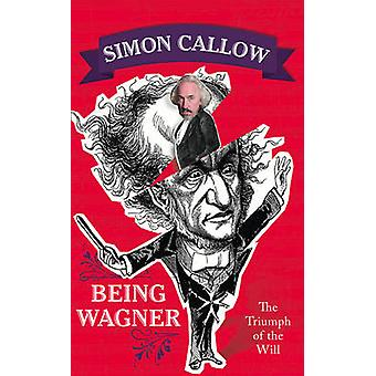 Being Wagner - The Triumph of the Will by Simon Callow - 9780008105693