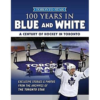 100 Years in Blue and White - A Century of Hockey in Toronto by Toront