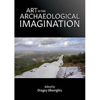 Art in the Archaeological Imagination de Dragos Gheorghiu - 978178925