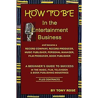 How to Be in the Entertainment Business - A Beginner's Guide to Succe