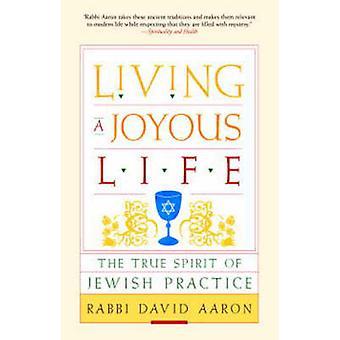 Living a Joyous Life - The True Spirit of Jewish Practice by David Aar