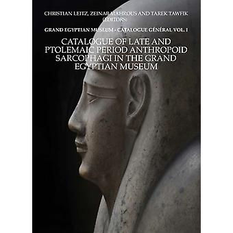 Catalogue of Late and Ptolemaic Period Anthropoid Sarcophagi in the Grand Egyptian Museum Grand Egyptian Museum  Catalogue General Vol. 1 by Christian Leitz & Photographs by Ahmed Amin & Edited by Zeinab Mahrous & Edited by Tarek Tawfik