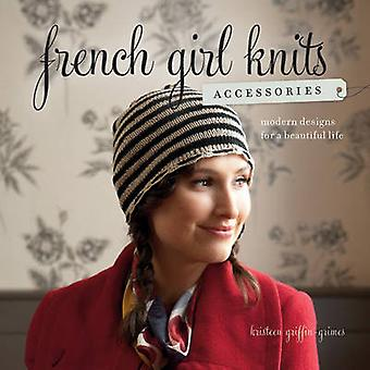 French Girl Knits Accessories - Modern Designs for a Beautiful Life by