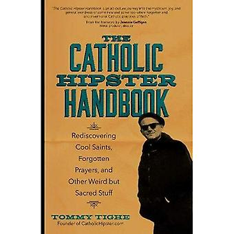 The Catholic Hipster Handbook: Rediscovering Cool� Saints, Forgotten Prayers, and Other Weird But Sacred� Stuff