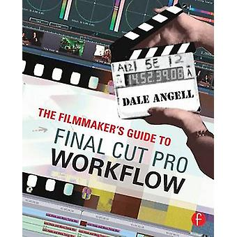 The Filmmakers Guide to Final Cut Pro Workflow by Angell & Dale