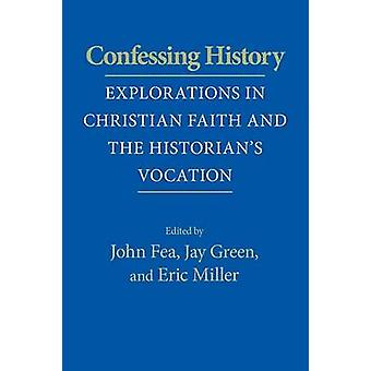 Confessing History Explorations in Christian Faith and the Historians Vocation by Fea & John