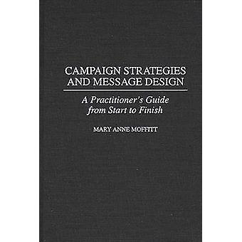 Campaign Strategies and Message Design A Practitioners Guide from Start to Finish by Moffitt & Mary