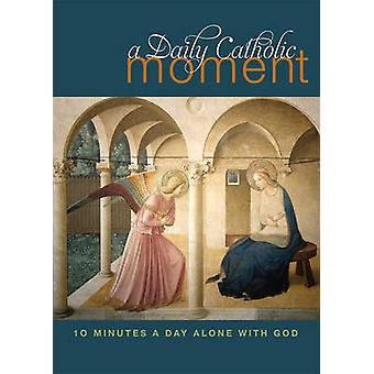 A Daily Catholic Moment - Ten Minutes a Day Alone with God by Peter Ce