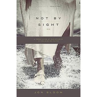 Not by Sight - A Fresh Look at Old Stories of Walking by Faith by Jon