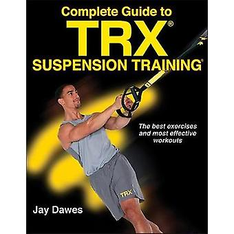 Complete Guide to TRX Suspension Training by Jay Dawes - 978149253388