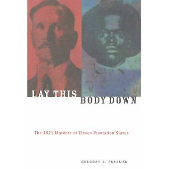 Lay This Body Down - The 1921 Murders of Eleven Plantation Slaves by G