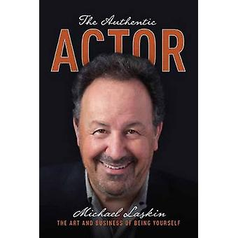 The Authentic Actor - The Art and Business of Being Yourself by Michae