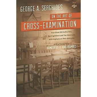 On the Art of CrossExamination. Four Great Old Authorities Two Englishmen and Two Americans with Emphasis on Their Principles. with a Foreword by Dr. by Serghides & George A.