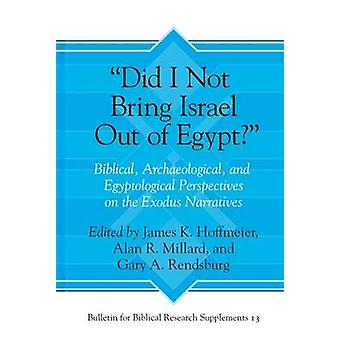Did I Not Bring Israel Out of Egypt  Biblical Archaeological and Egyptological Perspectives on the Exodus Narratives by Edited by Alan R Millard & Edited by Gary A Rendsburg & Edited by James K Hoffmeier