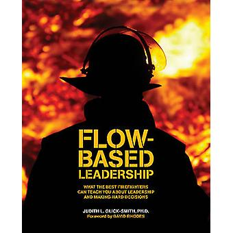 Flowbased Leadership What the Best Firefighters can Teach You about Leadership and Making Hard Decisions by GlickSmith & Judith