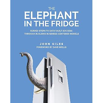The Elephant in the Fridge Guided Steps to Data Vault Success through Building BusinessCentered Models by Giles & John