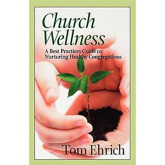 Church Wellness A Best Practices Guide to Nurturing Healthy Congregations by Ehrich & Tom