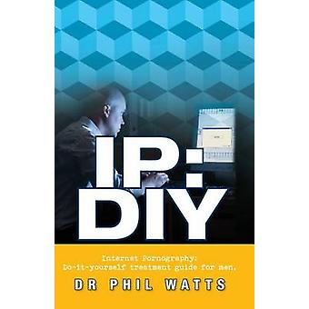 IP DIY Internet Pornography DoItYourself Treatment Guide for Men by Watts & Phillp