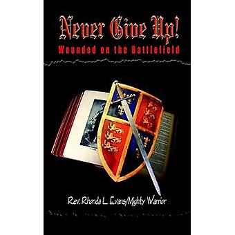Never Give Up  Wounded on the Battlefield by Evans & Rhonda L.