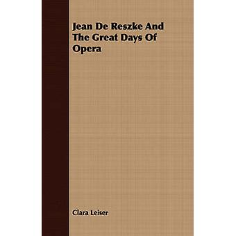Jean De Reszke And The Great Days Of Opera by Leiser & Clara