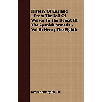 History Of England  From The Fall Of Wolsey To The Defeat Of The Spanish Armada  Vol II Henry The Eighth by Froude & James Anthony