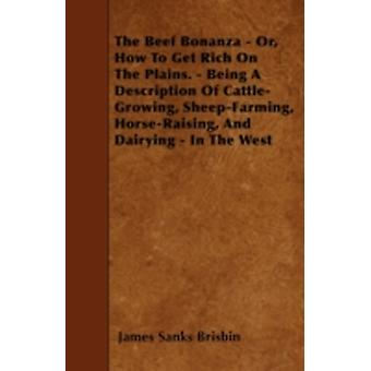 The Beef Bonanza Or How to get Rich on the Plains  Being a Description of CattleGrowing SheepFarming HorseRaising and Dairying in the West by Brisbin & James Sanks
