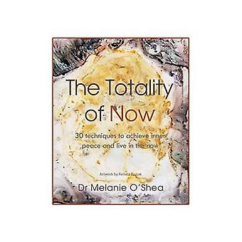 The Totality of Now 30 Techniques to Achieve Inner Peace and Live in the Now by OShea & Dr Melanie