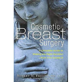 Cosmetic Breast Surgery - A Complete Guide to Making the Right Decisio
