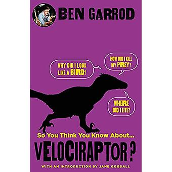 So You Think You Know About Velociraptor? by Ben Garrod - 97817866979